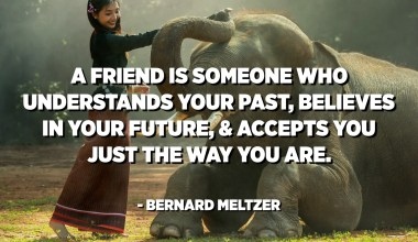 A friend is someone who understands your past, believes in your future, and accepts you just the way you are. - Bernard Meltzer