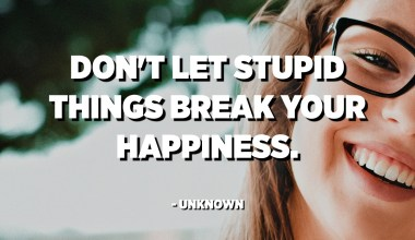No deixeu que les coses estúpides trenquin la vostra felicitat. - Desconegut