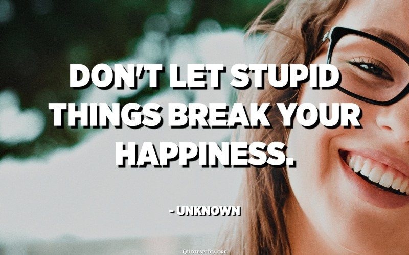 Don't let stupid things break your happiness. - Unknown