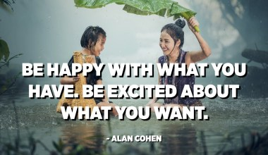 Be happy with what you have. Be excited about what you want. - Alan Cohen