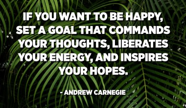 If you want to be happy, set a goal that commands your thoughts, liberates your energy, and inspires your hopes. - Andrew Carnegie
