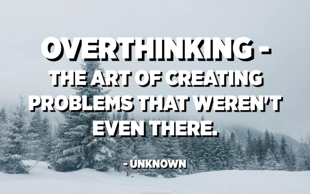 Overthinking - the art of creating problems that weren't even there. - Unknown
