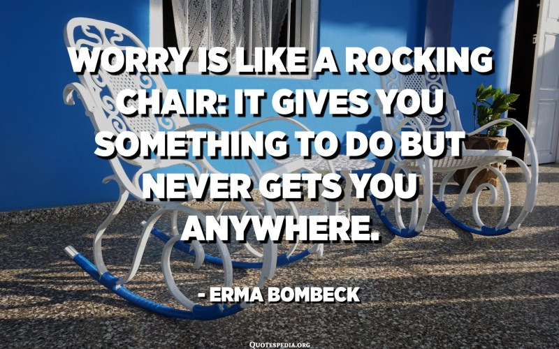 Worry is like a rocking chair: it gives you something to do but never gets you anywhere. - Erma Bombeck
