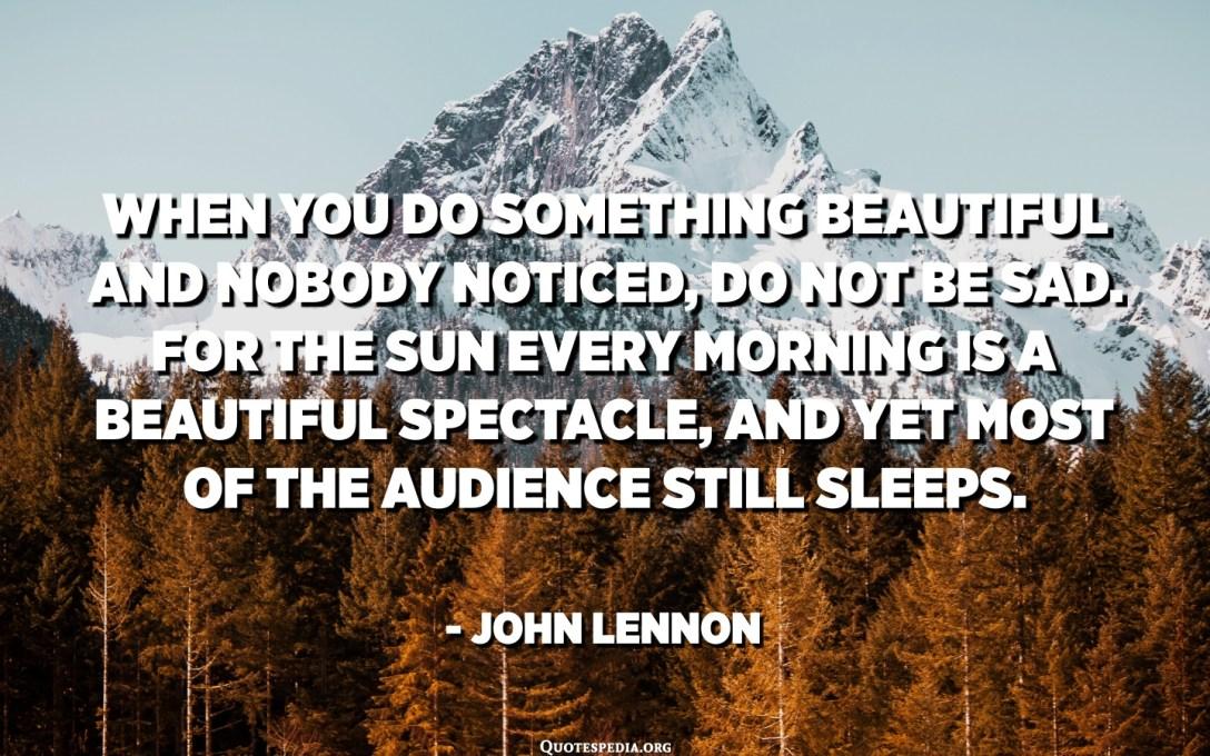 Quan feu alguna cosa bonica i ningú no se n'adona, no us entristiu. El sol cada matí és un bell espectacle i, tot i així, la majoria del públic encara dorm. - John Lennon