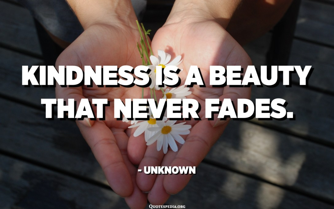 Kindness is a beauty that never fades. - Unknown