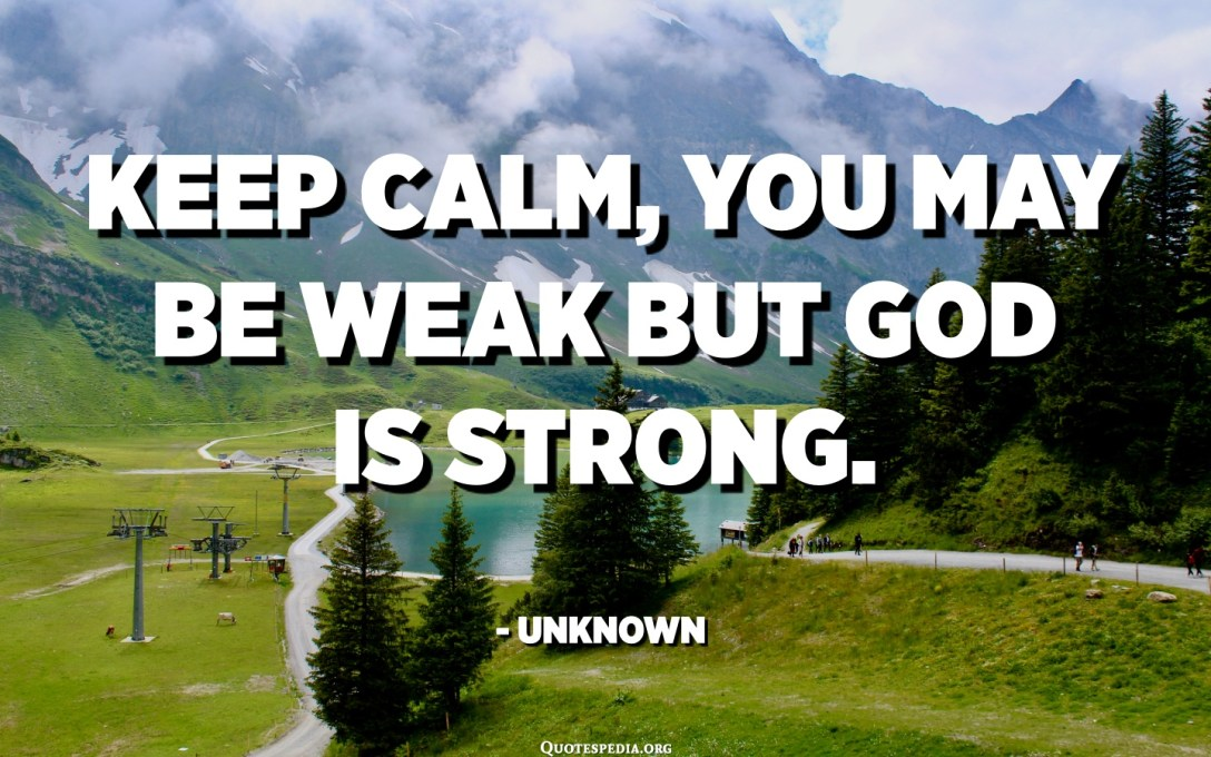 Keep calm, you may be weak but God is strong. - Unknown