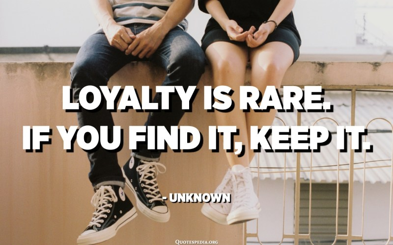 Loyalty is rare. If you find it, keep it. - Unknown