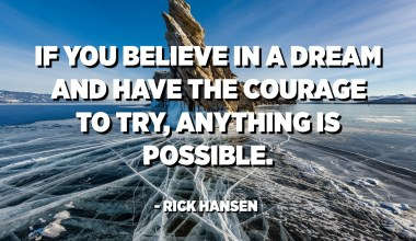 If you believe in a dream and have the courage to try, anything is possible. - Rick Hansen