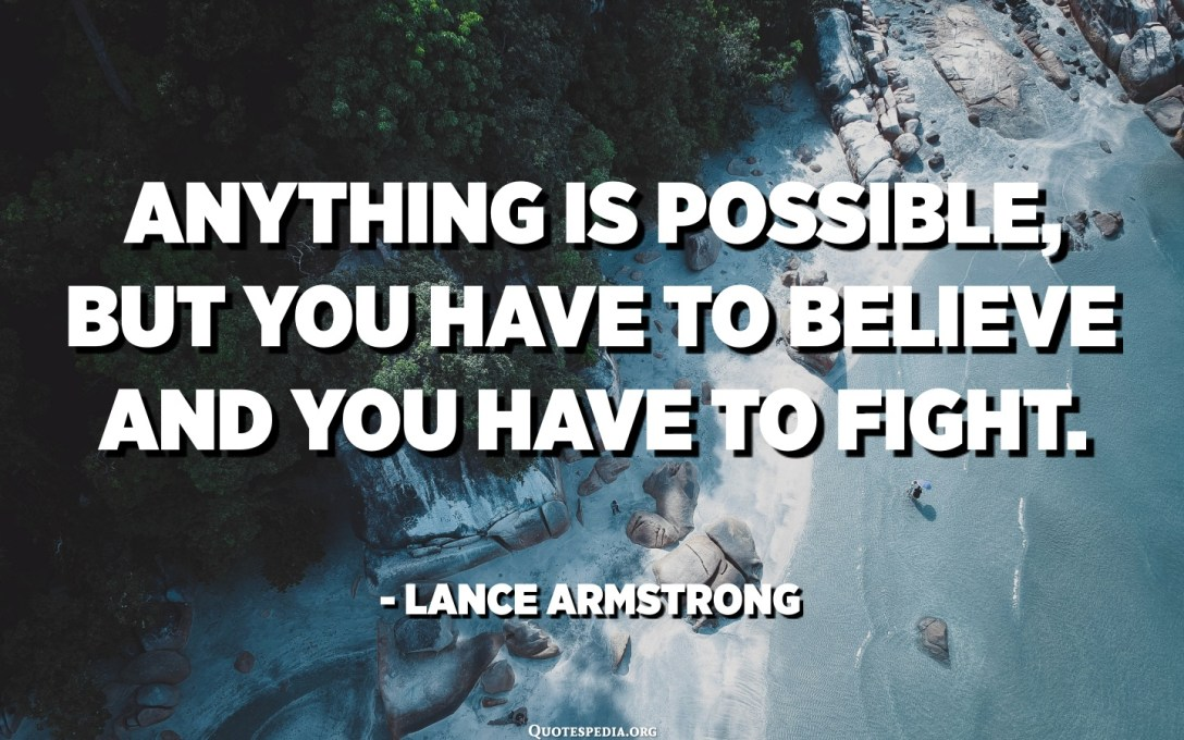 Anything is possible, but you have to believe and you have to fight. - Lance Armstrong