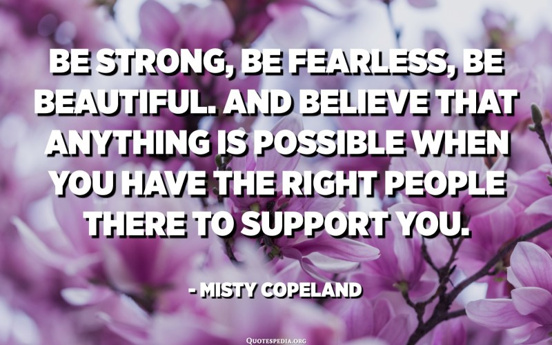 Be strong, be fearless, be beautiful. And believe that anything is possible when you have the right people there to support you. - Misty Copeland