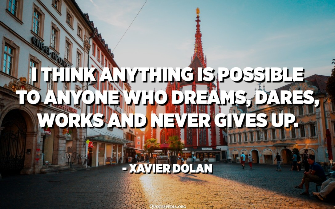 I think anything is possible to anyone who dreams, dares, works and never gives up. - Xavier Dolan