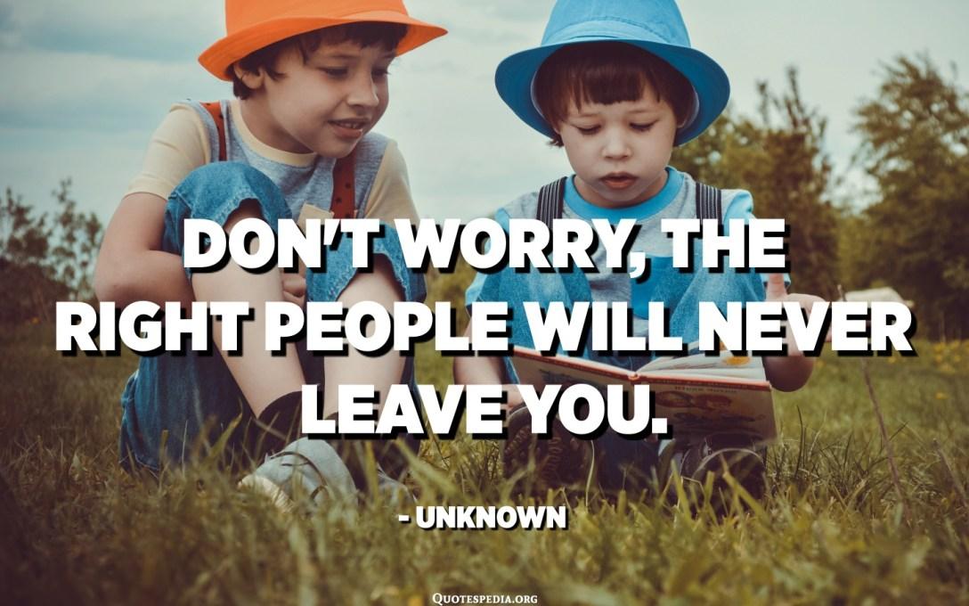No patiu, la gent adequada no us deixarà mai. - Desconegut