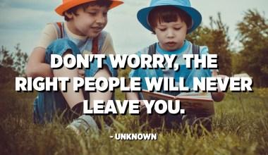 نگران نباشید ، افراد مناسب هرگز شما را ترک نخواهند کرد. - ناشناس
