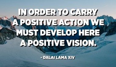 In order to carry a positive action we must develop here a positive vision. - Dalai Lama XIV