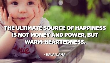 Burimi i fundit i lumturisë nuk është paraja dhe fuqia, por zemra e ngrohtë. - Dalai Lama