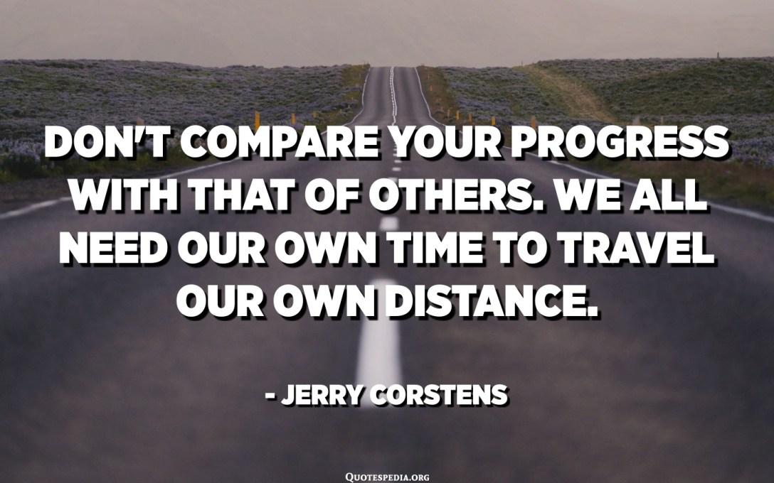 No compareu el vostre progrés amb el d'altres. Tots necessitem el nostre propi temps per recórrer la nostra pròpia distància. - Jerry Corstens