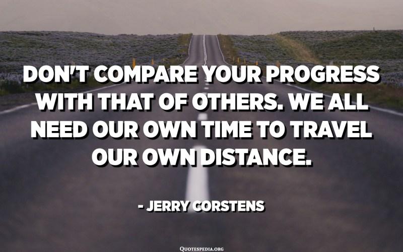 Ne comparez pas vos progrès avec ceux des autres. Nous avons tous besoin de notre temps pour parcourir notre propre distance. - Jerry Corstens