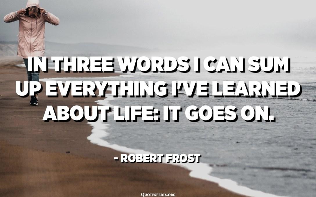 An dräi Wierder kann ech alles opschreiwen wat ech iwwer d'Liewe geléiert hunn: et geet weider. - Robert Frost