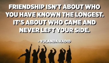 Friendship isn't about who you have known the longest. It's about who came and never left your side. - Yolanda Hadid