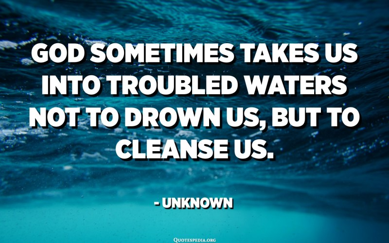 God sometimes takes us into troubled waters not to drown us, but to cleanse us. - Unknown
