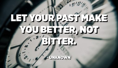 Let your past make you better, not bitter. - Unknown