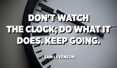 Don't watch the clock; do what it does. Keep going. - Sam Levenson