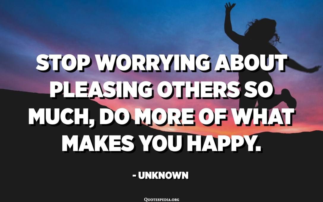 Stop worrying about pleasing others so much, do more of what makes you happy. - Unknown