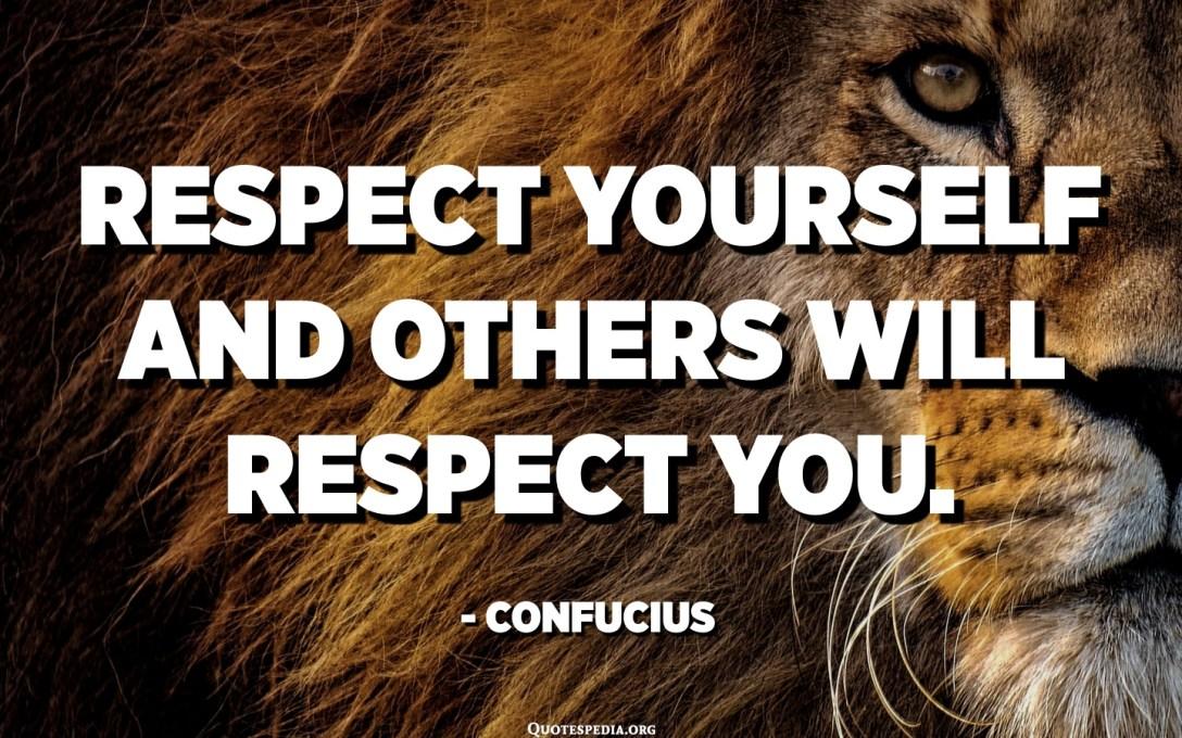 Respetate a ti mismo y otros te respetaran. - Confucio