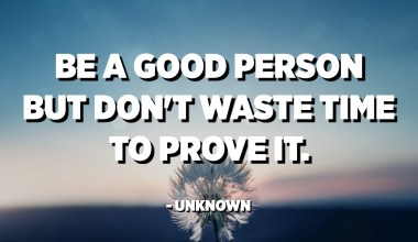 Be a good person but don't waste time to prove it. - Unknown