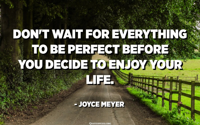 Don't wait for everything to be perfect before you decide to enjoy your life. - Joyce Meyer