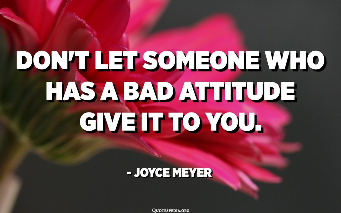 Don't let someone who has a bad attitude give it to you. - Joyce Meyer
