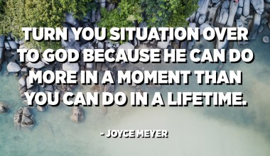 Turn you situation over to God because He can do more in a moment than you can do in a lifetime. - Joyce Meyer