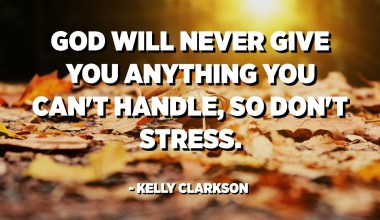 God will never give you anything you can't handle, so don't stress. - Kelly Clarkson