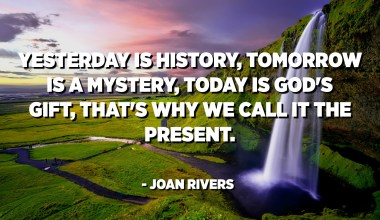 Yesterday is history, tomorrow is a mystery, today is God's gift, that's why we call it the present. - Joan Rivers