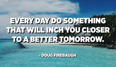 Every day do something that will inch you closer to a better tomorrow. - Doug Firebaugh