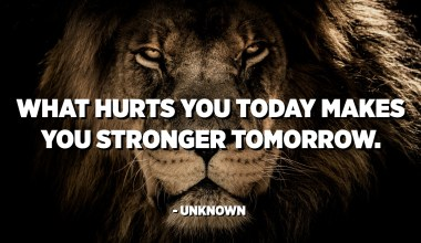 What hurts you today makes you stronger tomorrow. - Unknown