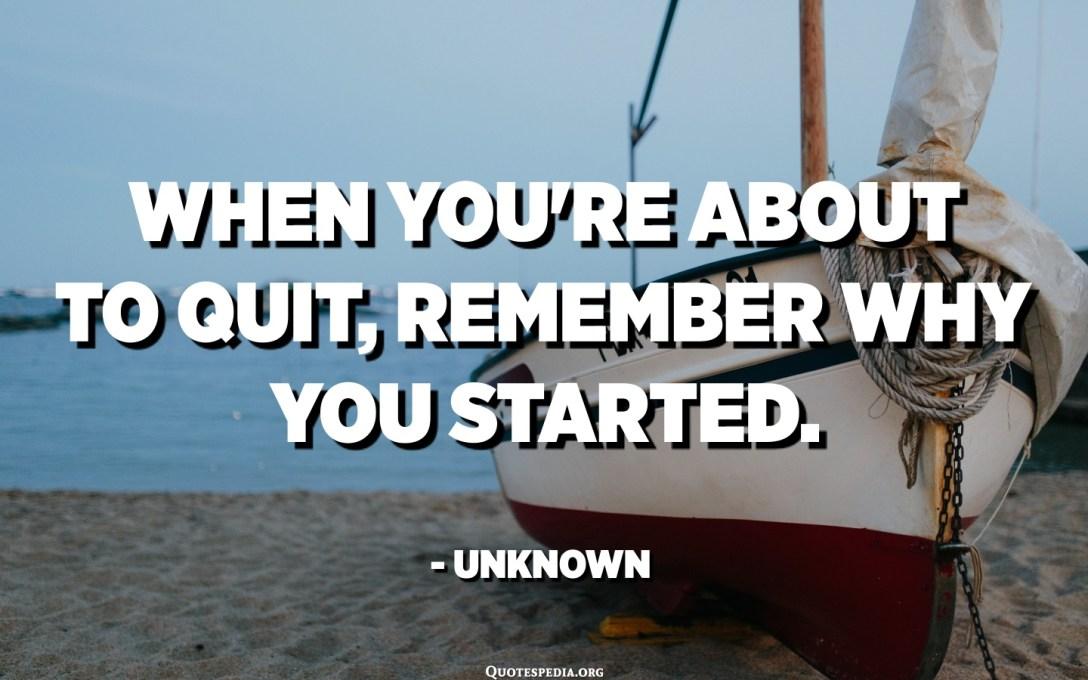 Kad trebate prestati, sjetite se zašto ste započeli. - Nepoznato