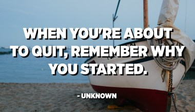When you're about to quit, remember why you started. - Unknown