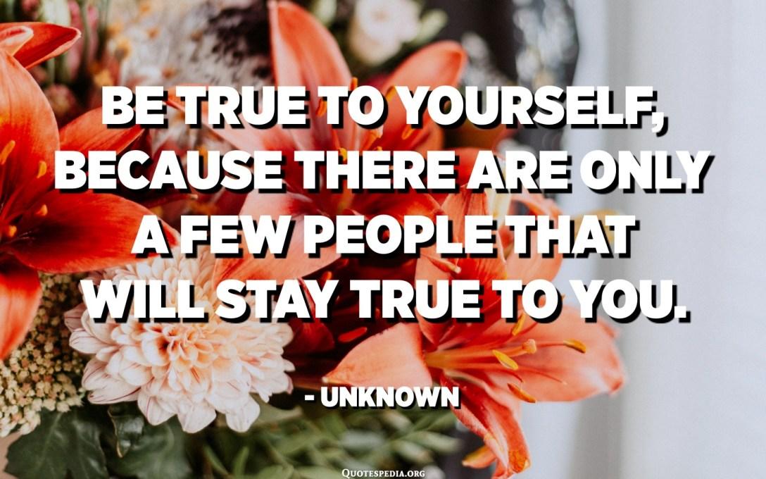 Seja fiel a si mesmo, porque existem poucas pessoas que permanecerão fiéis a você. - Desconhecido