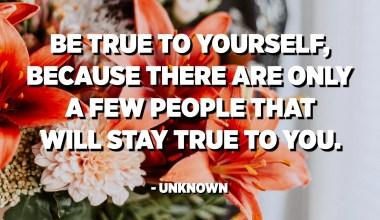 Be true to yourself, because there are only a few people that will stay true to you. - Unknown