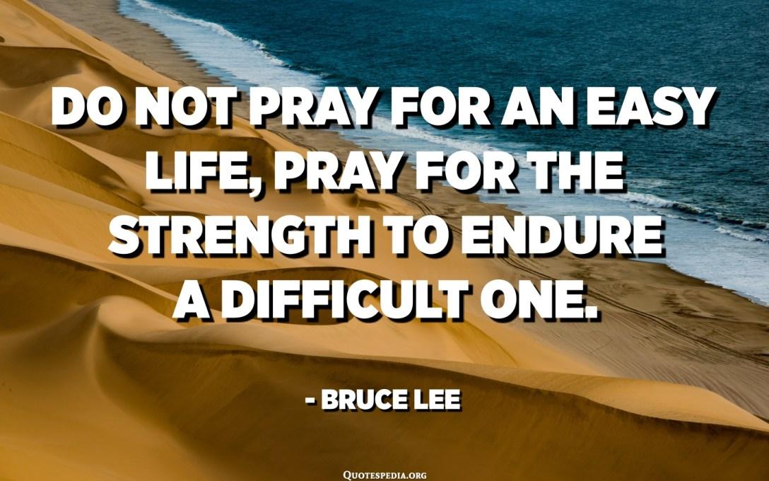 No prega per una vita faciule, prega per a forza per soffre una difficile. - Bruce Lee