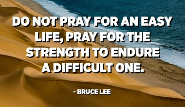 Do not pray for an easy life, pray for the strength to endure a difficult one. - Bruce Lee