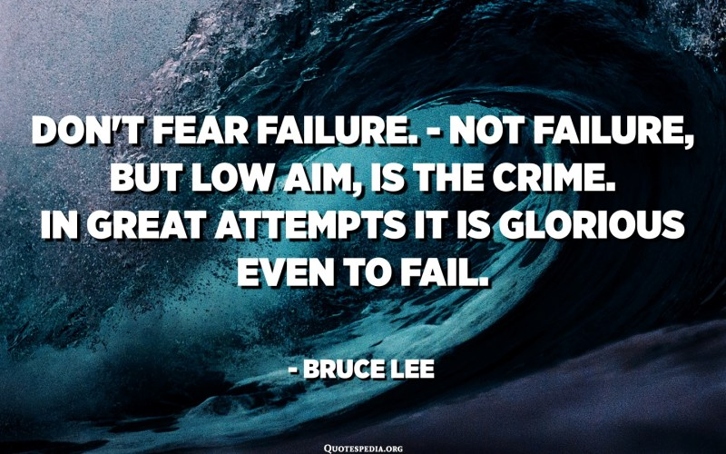 Don't fear failure. - Not failure, but low aim, is the crime. In great attempts it is glorious even to fail. - Bruce Lee