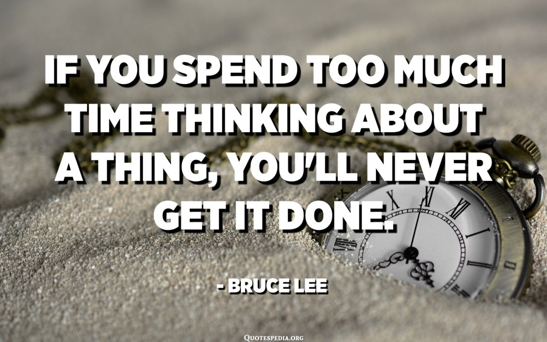 If you spend too much time thinking about a thing, you'll never get it done. Make at least one definite move daily toward your goal. - Bruce Lee