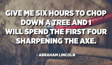 Give me six hours to chop down a tree and I will spend the first four sharpening the axe. - Abraham Lincoln