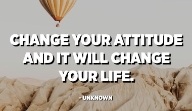 Change your attitude and it will change your life. - Unknown