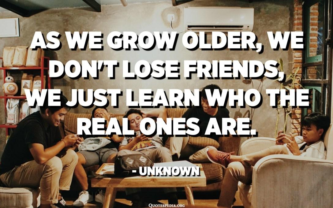 مع تقدمنا في العمر ، لا نفقد الأصدقاء ، نتعلم فقط من هم الحقيقيون. - مجهول