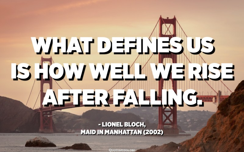 What defines us is how well we rise after falling. - Lionel Bloch, Maid in Manhattan (2002)