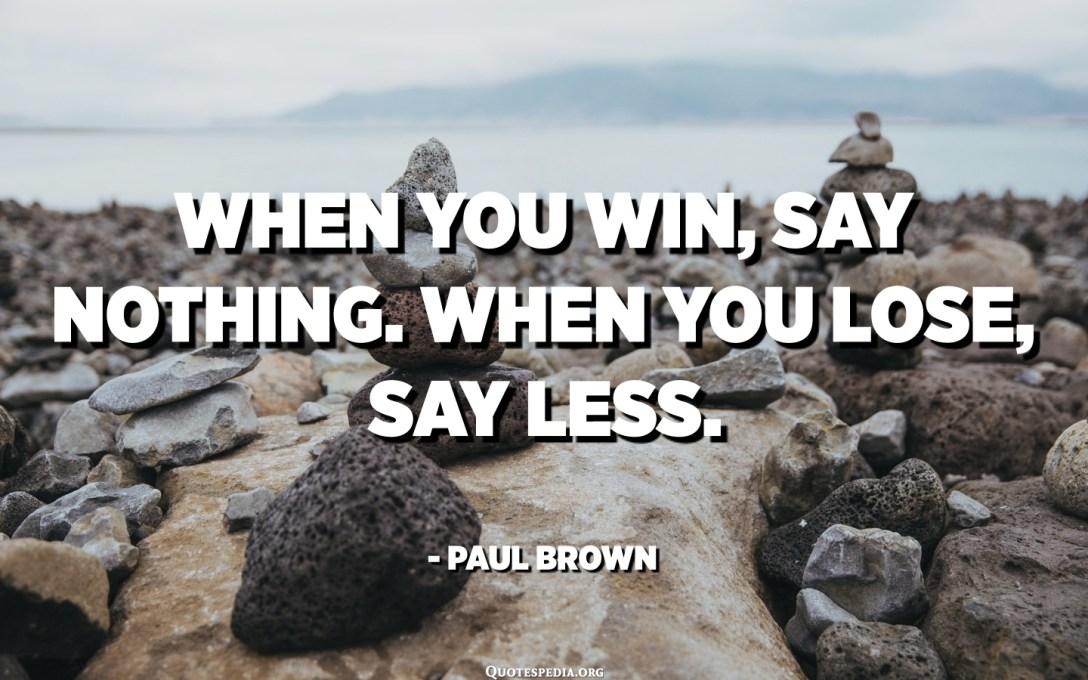 عندما تفوز ، لا تقل شيئًا. عندما تخسر ، قل أقل. - بول براون
