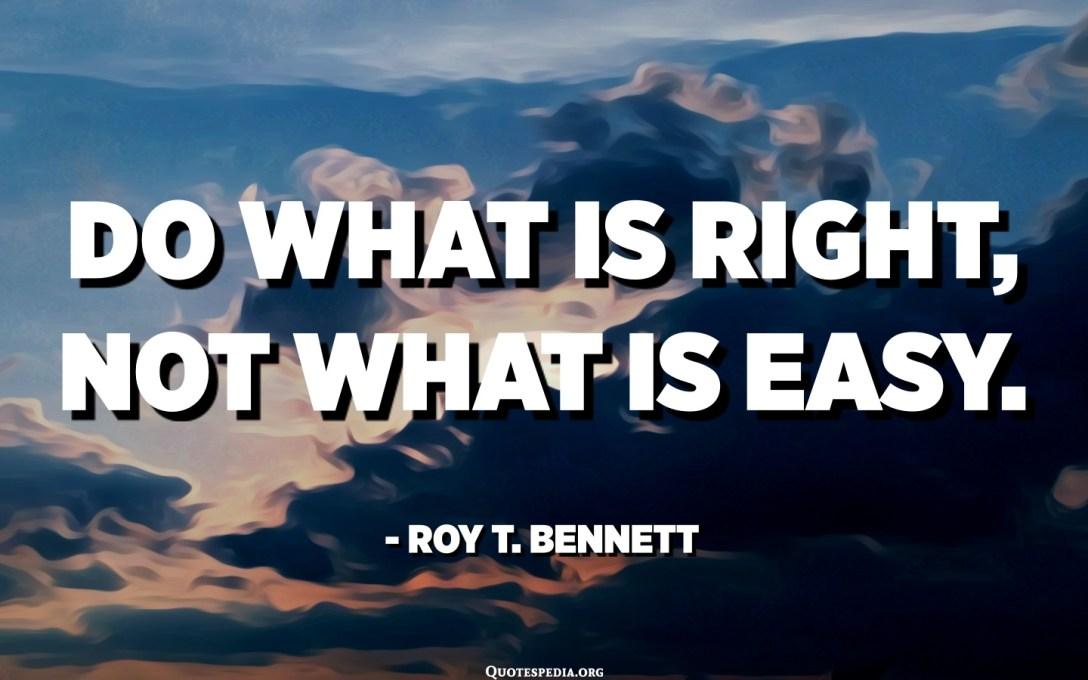Feu el que és correcte, no el que és fàcil ni el que és popular. - Roy T. Bennett